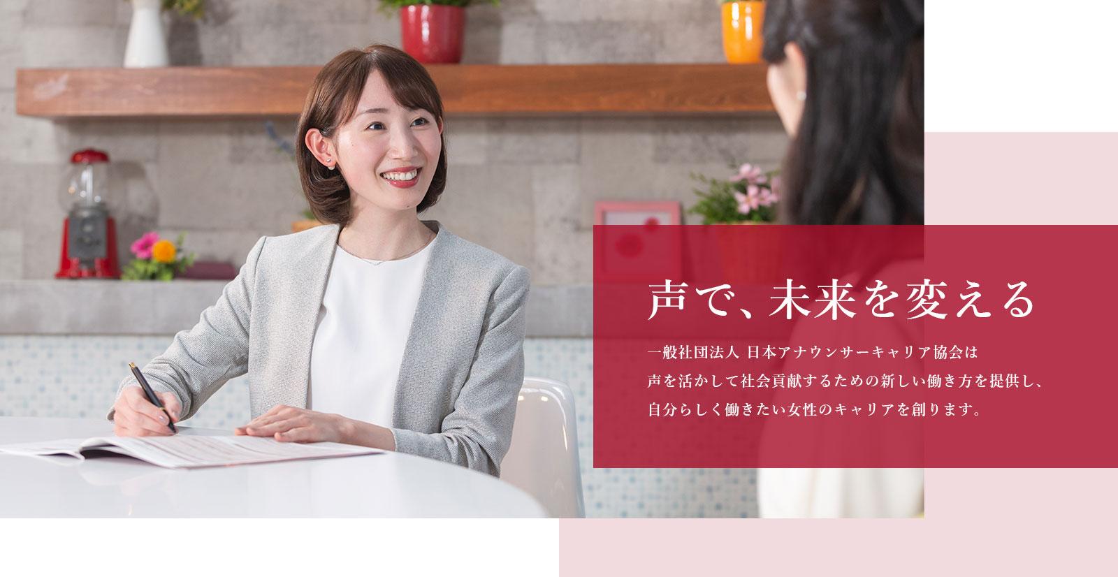 声で、未来を変える。一般社団法人 日本アナウンサーキャリア協会は 声を活かして社会貢献するための新しい働き方を提供し、 自分らしく働きたい女性のキャリアを創ります。